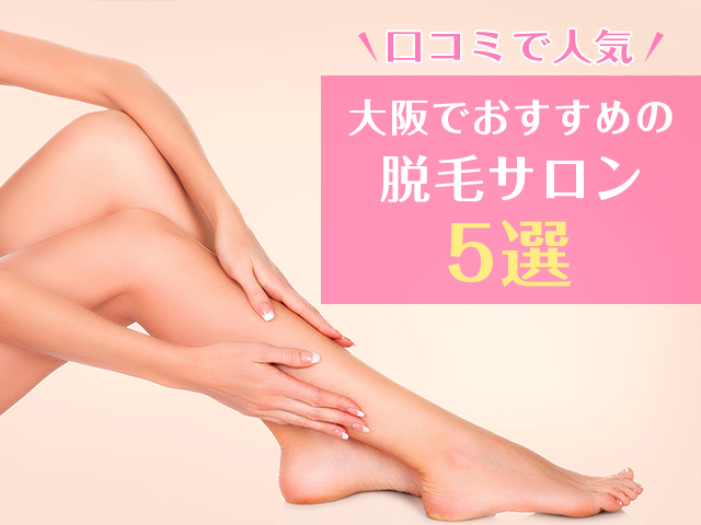 【口コミで人気】大阪のおすすめ脱毛サロン5選-失敗しないサロン選びのポイントとは?