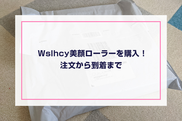 Wslhcy美顔ローラーを購入!注文から到着まで
